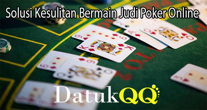 Solusi Kesulitan Bermain Judi Poker Online